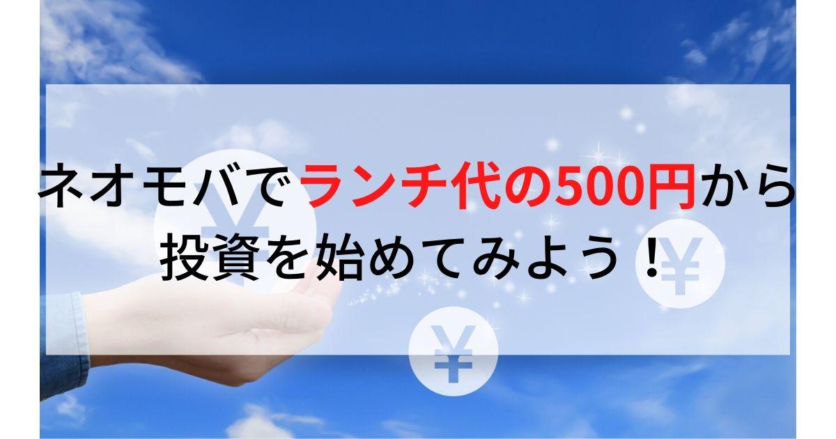 ネオモバでランチ代の500円から投資を始めてみよう!